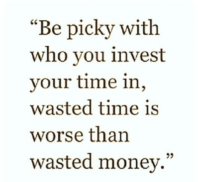 Quotes And Sayings Be Picky With Who You Invest Your Time With Wasted Time Is Worse Than Wasted Money Quotes Wise Quotes Words Of Wisdom