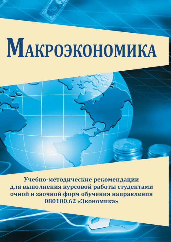 Макроэкономика Учебно методические рекомендации для выполнения  Макроэкономика Учебно методические рекомендации для выполнения курсовой работы студентами очной и заочной форм обучения