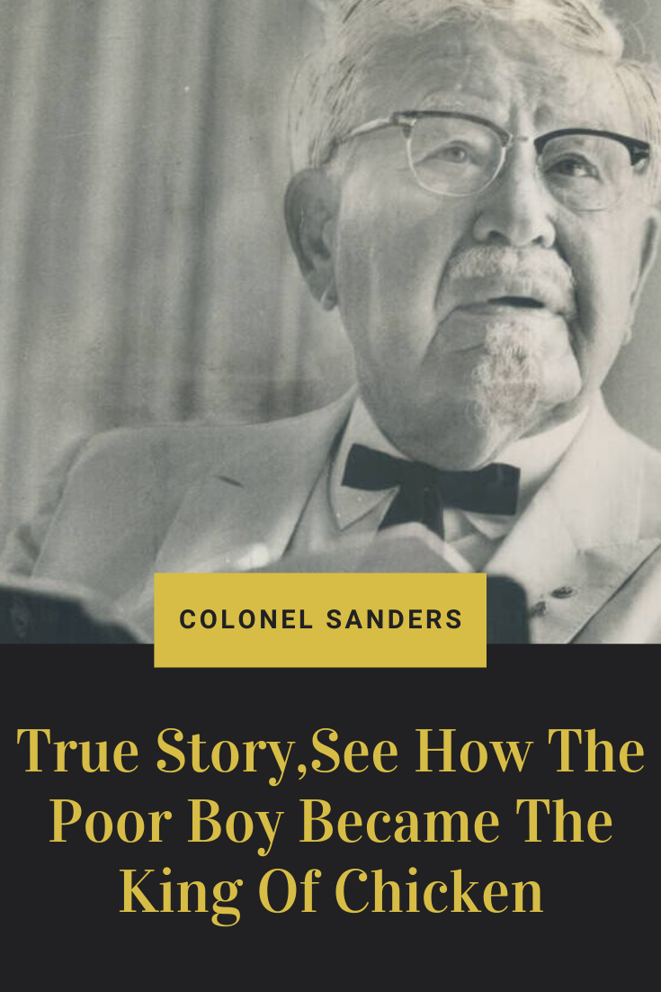 The Unbelievable True Story Of Colonel Sanders The Poor Boy Who Became King Of Chicken True Stories True Colonel Sanders