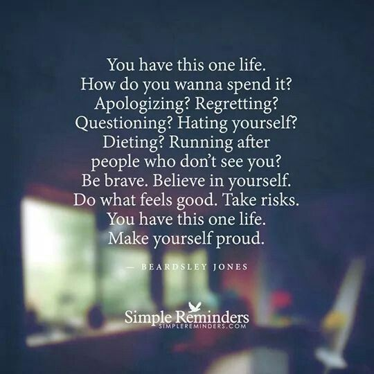 You have this one life, make yourself proud.