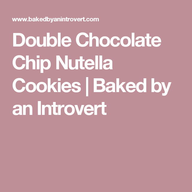 Double Chocolate Chip Nutella Cookies | Baked by an Introvert