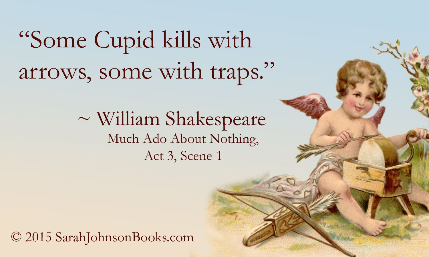 """Some Cupid kills with arrows, some with traps."" ~William Shakespeare, Much Ado About Nothing, Act 3, Scene 1  (c) SarahJohnsonBooks.com"