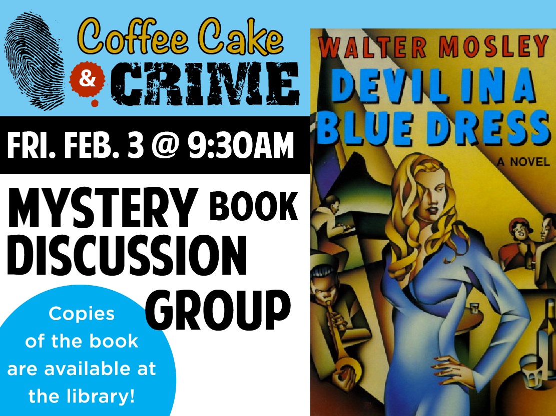 Adults are invited for coffeecake and a mystery book discussion. This month's title is Devil in a Blue Dress by Walter Mosley. Copies of the featured book are available one month prior to the discussion date.