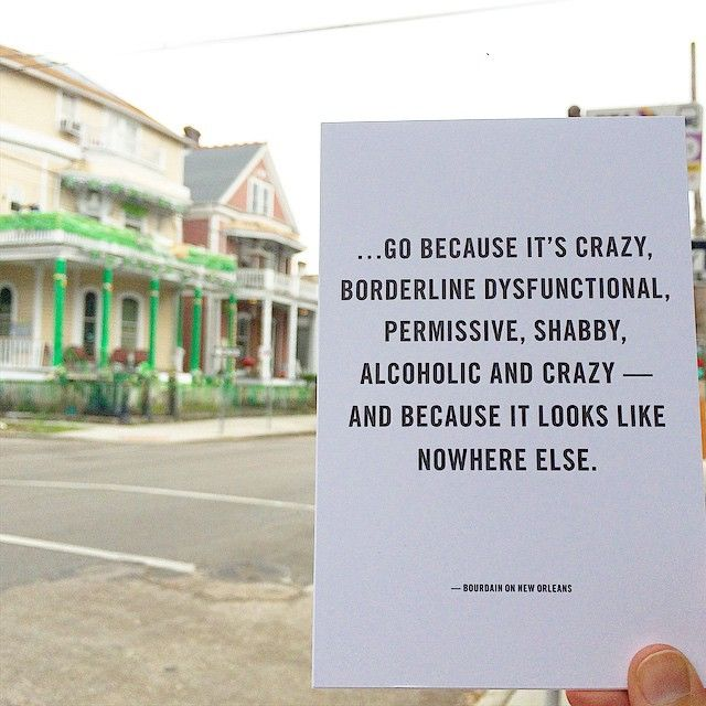 ...go because it's crazy, borderline dysfunctional, permissive, shabby, alcoholic and crazy - and because it looks like nowhere else. Anthony Bourdain on New Orleans