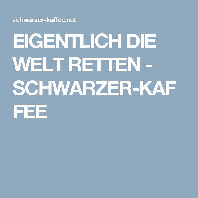 EIGENTLICH DIE WELT RETTEN - SCHWARZER-KAFFEE