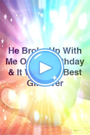 Broke Up With Me On My Birthday  It Was The Best Gift Ever by hitrelationxyz He Broke Up With Me On My Birthday  It Was The Best Gift Ever by hitrelationxyz He Broke Up W...