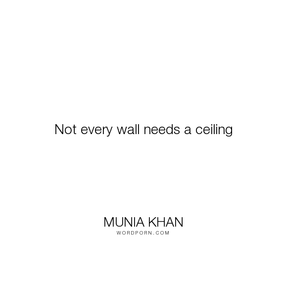 """Munia Khan - """"Not every wall needs a ceiling"""". wisdom, need, wisdom-quotes, wise, walls, needs, wall, every, not, ceiling, six-word-memoirs, six-word-story"""