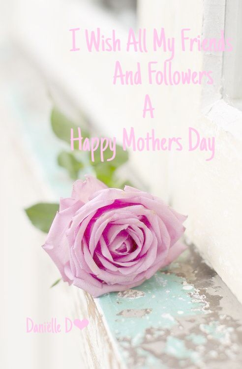 I Wish All My Friends And Followers A Happy Mother S Day Lot S Of Love Danielle D Happy Mother S Day Cool Cards Happy Mothers Day