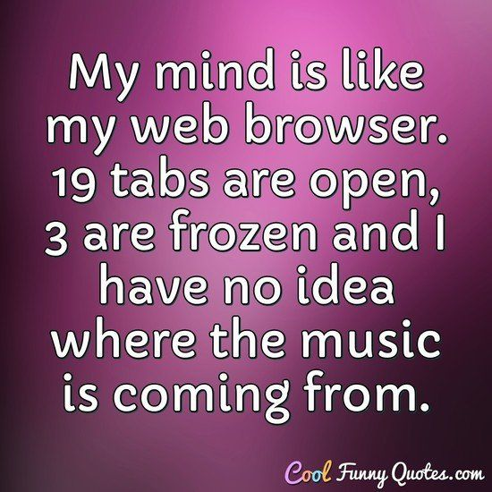 Best Funny Sayings Funny Quote My mind is like my web browser. 19 tabs are open, 3 are frozen and I have no idea where the music is coming from. #analogies #mind #brain #internet #browser #funny #sayings 1