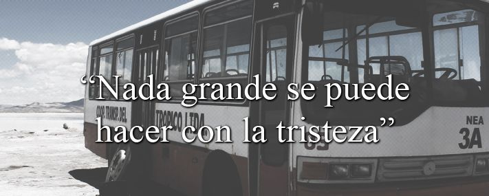 """""""Nada grande se puede hacer con la tristeza""""    """"Nothing can be done with great sadness"""""""