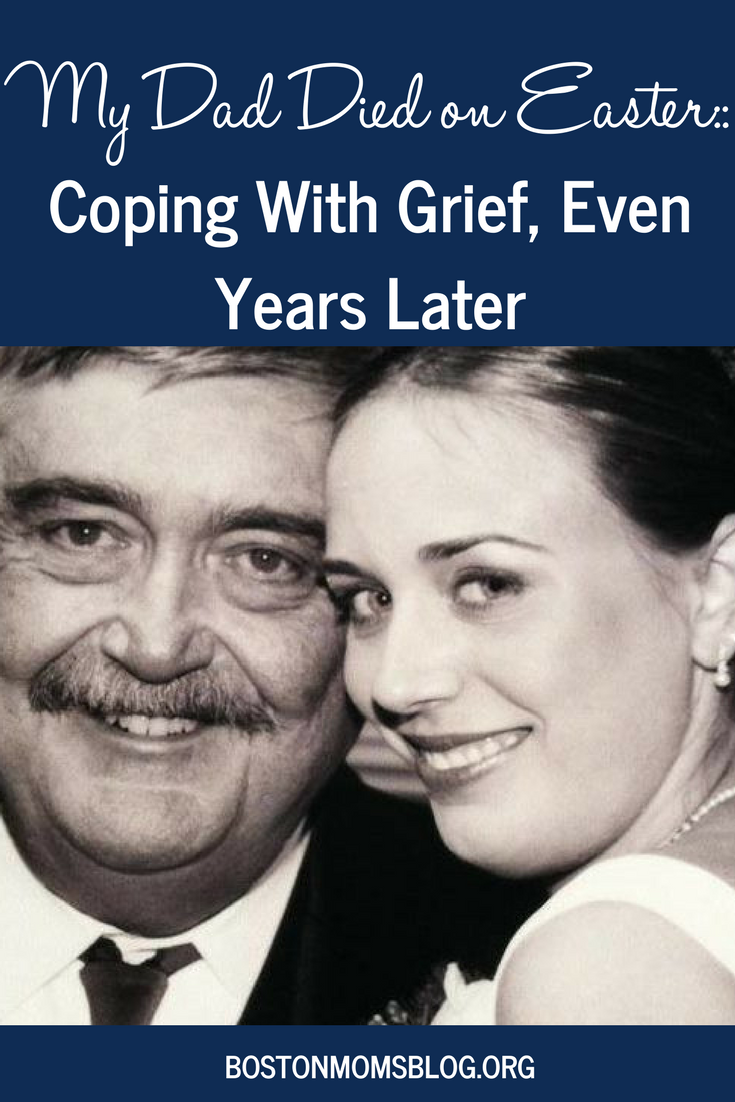 Its Heartbreaking Boston Parents Ask >> My Dad Died On Easter Coping With Grief Even Years Later
