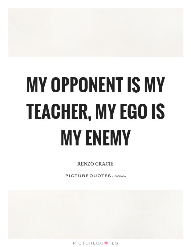 My Opponent Is My Teacher My Ego Is My Enemy Picture Quote