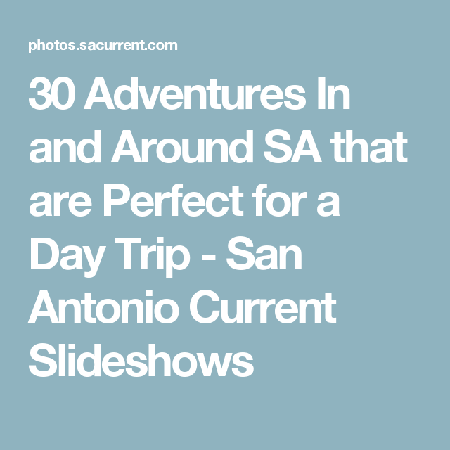 30 Adventures In And Around Sa That Are Perfect For A Day Trip San Antonio
