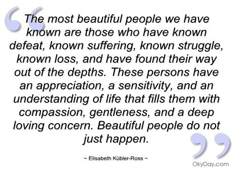 the most beautiful people we have known ~ elisabeth kübler-ross