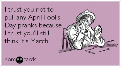 Aprilfoolsday I Trust You Not To Pull Any April Fool S Day Pranks Because I Trust You Ll Still Think It S April Fools Joke April Fools Day Jokes Funny Quotes