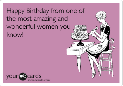 Happy Birthday from one of the most amazing and wonderful women – E Card Birthday Funny