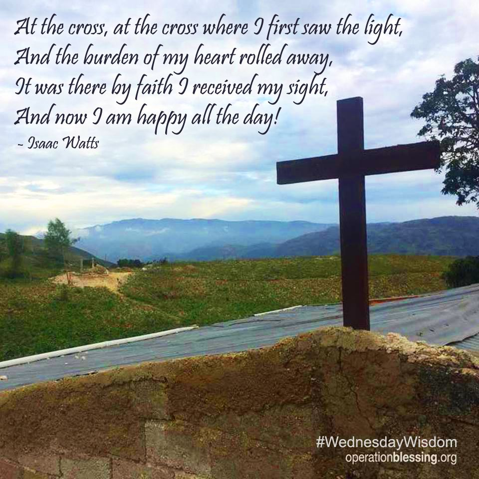 At The Cross At The Cross Where I First Saw The Light And The Burden Of My Heart Rolled Away It Was There By Christian Verses Gods Glory Operation Blessing