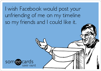 I Wish Facebook Would Post Your Unfriending Of Me On My Timeline So My Friends And I Could Like It Unfriend Quotes Facebook Humor Ecards Funny