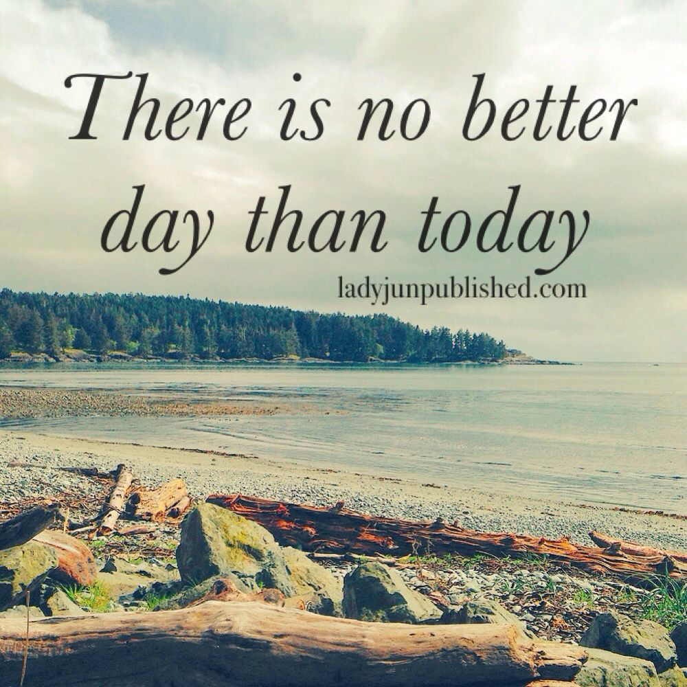 There Is No Better Day Than Today Quote Inspiration Lady J