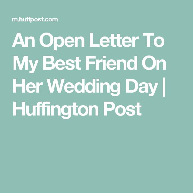 An Open Letter To My Best Friend On Her Wedding Day Huffington