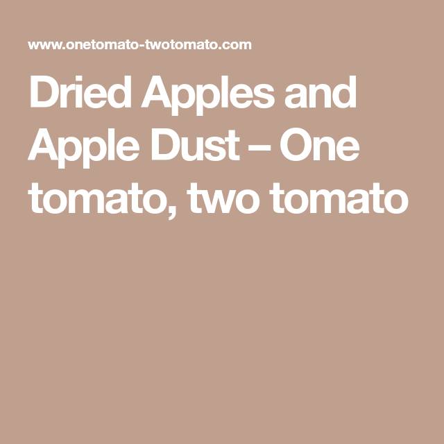 Dried Apples and Apple Dust – One tomato, two tomato