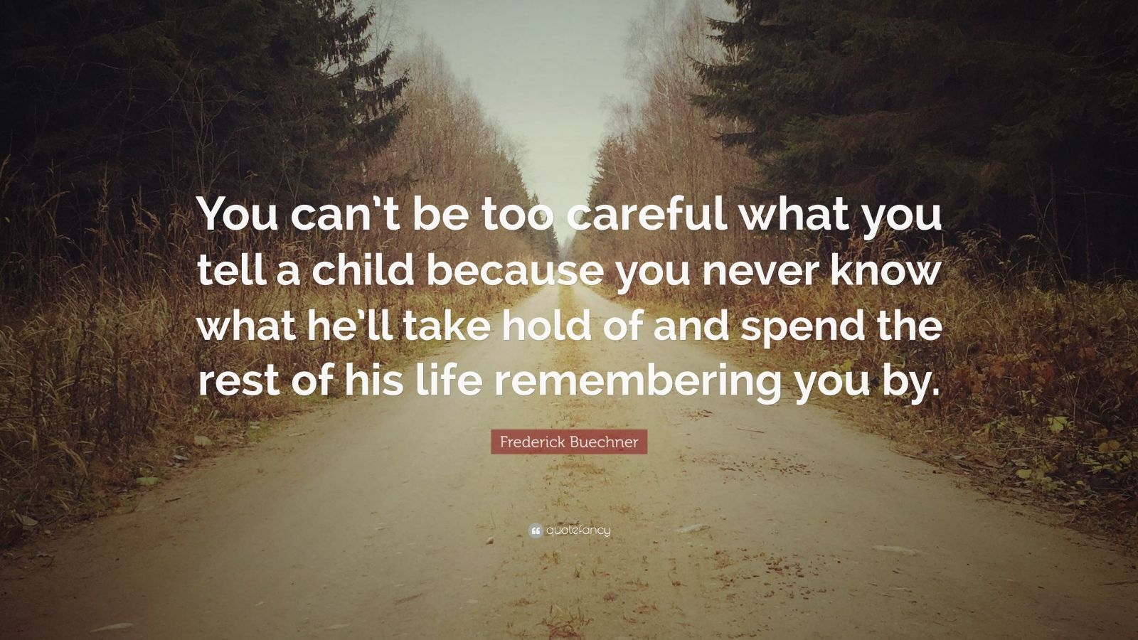 """Frederick Buechner Quote: """"You can't be too careful what you tell a child because you never know what he'll take hold of and spend the rest of his life remembering you by."""""""