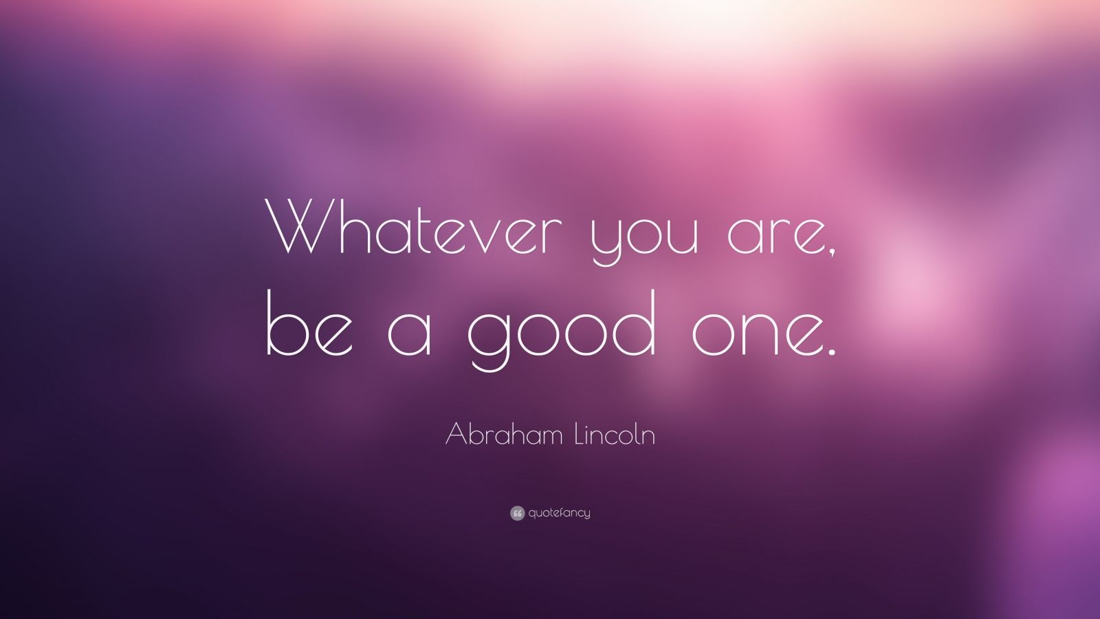 """Abraham Lincoln Quote """"Whatever you are, be a good one"""