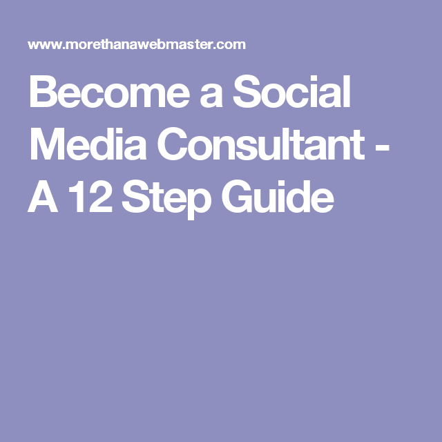 Become a Social Media Consultant - A 12 Step Guide