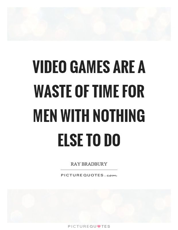 Video Games Are A Waste Of Time For Men With Nothing Else To Do Picture Quote 1 Ray Bradbury Quotes Picture Quotes Ray Bradbury