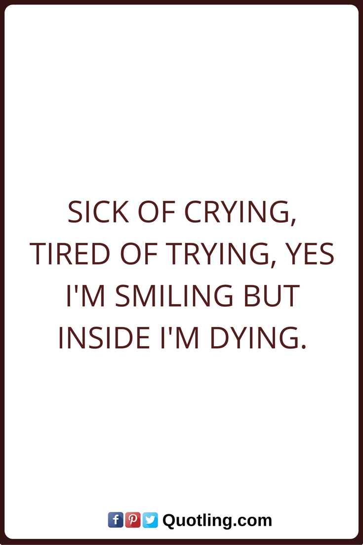 Tears Quotes Sick Of Crying Tired Of Trying Yes I M Smiling But Inside I M Dying Tears Quotes Tired Of Trying Quotes