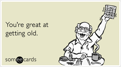 Some People Dread Getting Old I Welcome It – Funny Birthday Cards for Old People