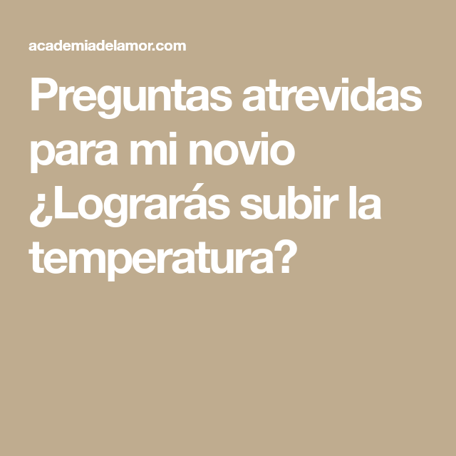 Preguntas Atrevidas Para Mi Novio Lograrás Subir La Temperatura Funny Questions Gifts For My Boyfriend Interesting Questions