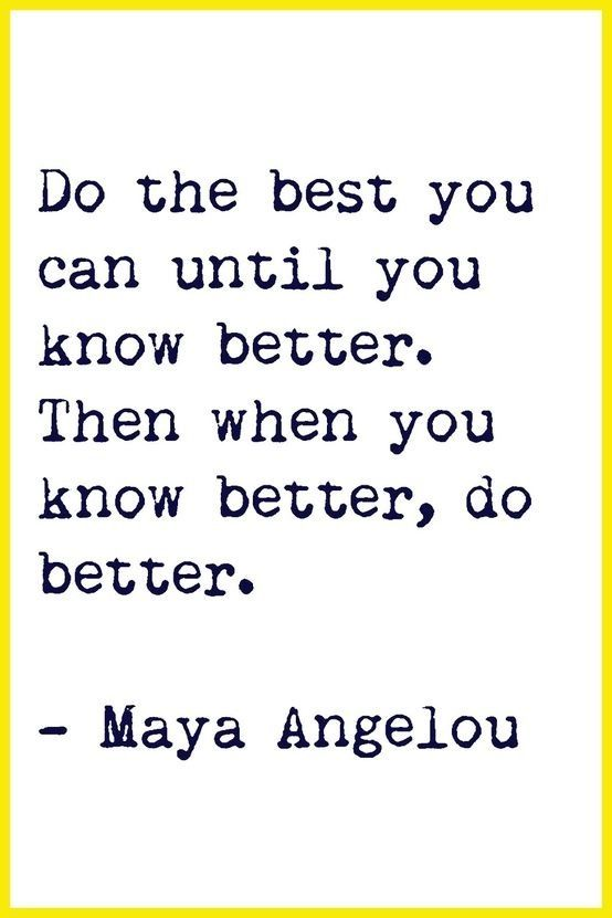 Do the best you can until you know better. Then when you know better, do better. Maya Angelou