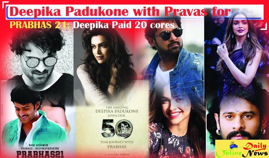 Deepika Padukone With Pravas For Prabhas 21 Deepika Paid 20 Cores Deepika Padukone Upcoming Movies 21st