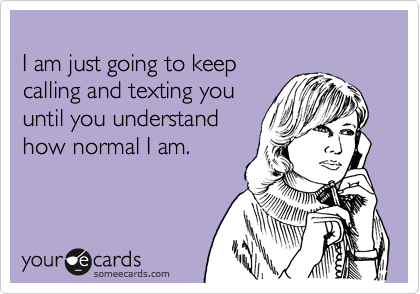 I am just going to keep calling and texting you until you understand how normal I am.