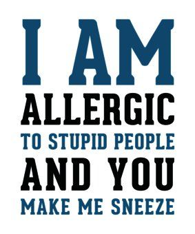 I M Allergic To Stupid People And You Make Me Sneeze Humor