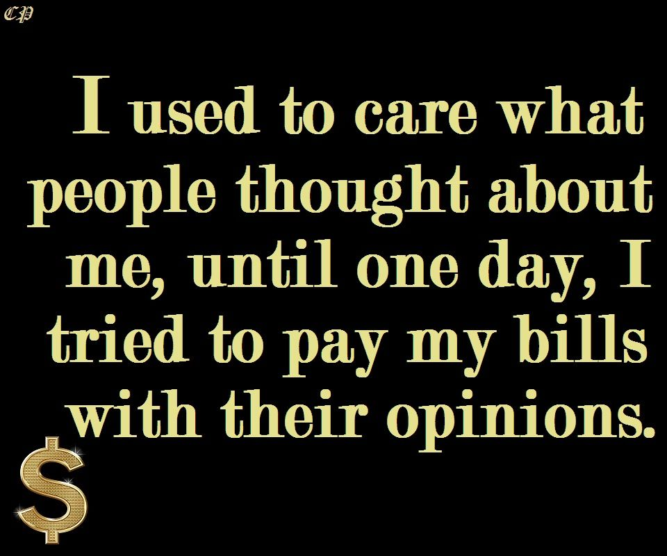 I Used To Care What People Thought About Me Until I Tried To Pay My Bills With Their Opinions Thoughts Positive Inspiration Paying Bills