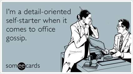 I M A Detail Oriented Self Starter When It Comes To Office Gossip Ecards Workplace Ecards Funny Co Worker Memes