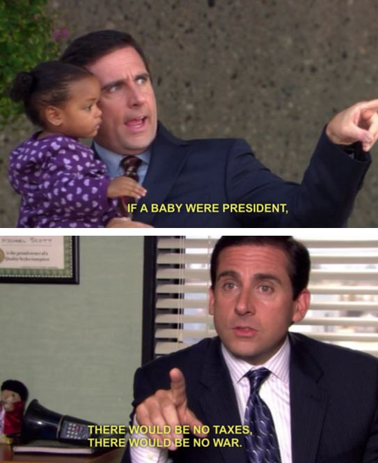 Like what the world would be like if a baby ruled it  The 37 Wisest Things Michael Scott Ever Said