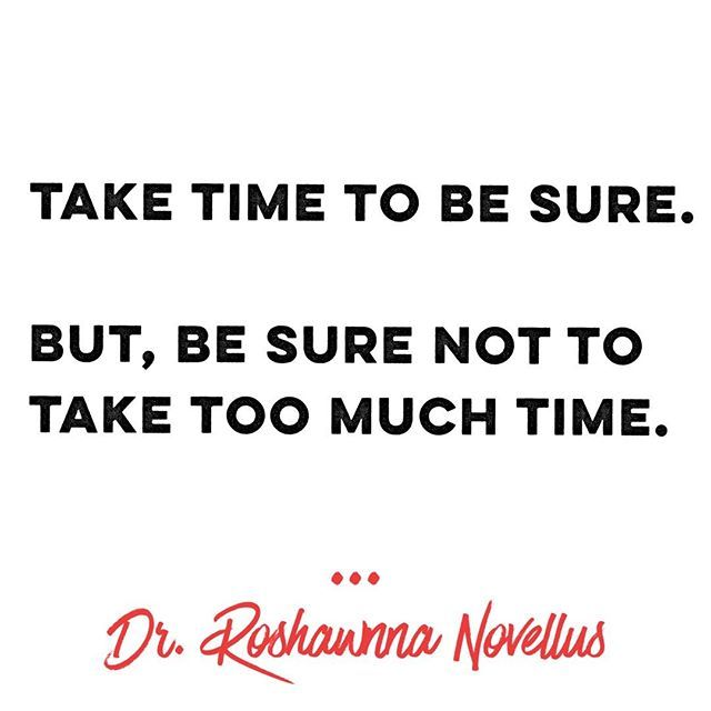💃🏽Take time to be sure.  But, be sure not to take too much time.💃🏽