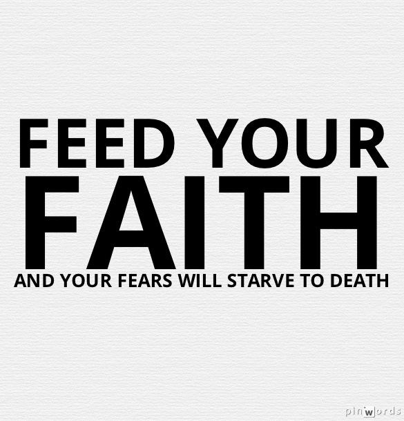 Starve your fears by feeding your faith     https://www.facebook.com/photo.php?fbid=346021378842092