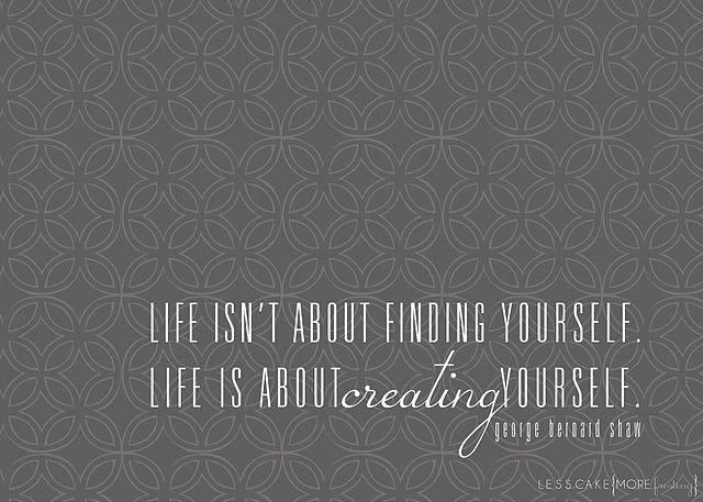 """""""life isn't about finding yourself  life is about creating yourself""""  George Bernard Shaw"""