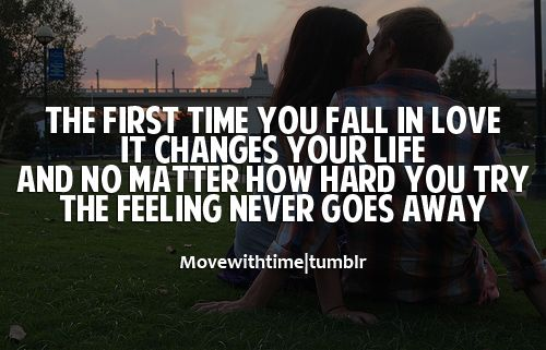 The First Time You Fall In Love, It Changes Your Life. And