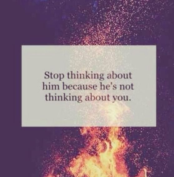 Stop Thinking About Him Because Hes Not Thinking About You Quotes