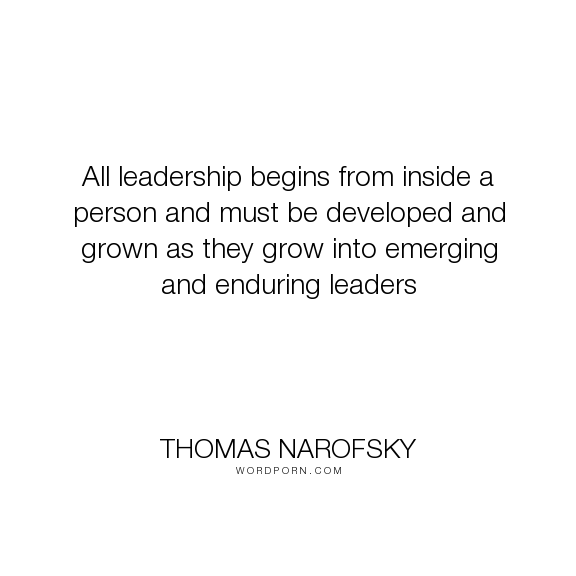 """Thomas Narofsky - """"All leadership begins from inside a person and must be developed and grown as they..."""". responsibility, leadership, personal-growth, leadership-development"""