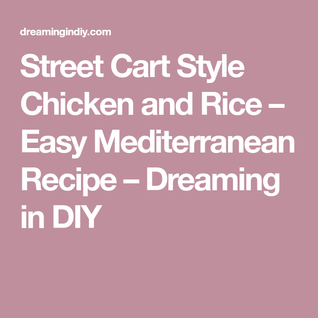 Street Cart Style Chicken and Rice – Easy Mediterranean Recipe – Dreaming in DIY
