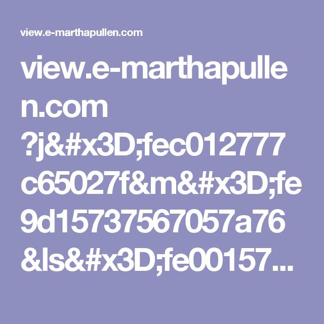 view.e-marthapullen.com ?j=fec012777c65027f&m=fe9d15737567057a76&ls=fe0015737460007871117475&l=fece15717765027b&s=fe26167372660379731c72&jb=ff9c1671&ju=fe5816727c610c7b7315&et_mid=679162&rid=237274682&r=0
