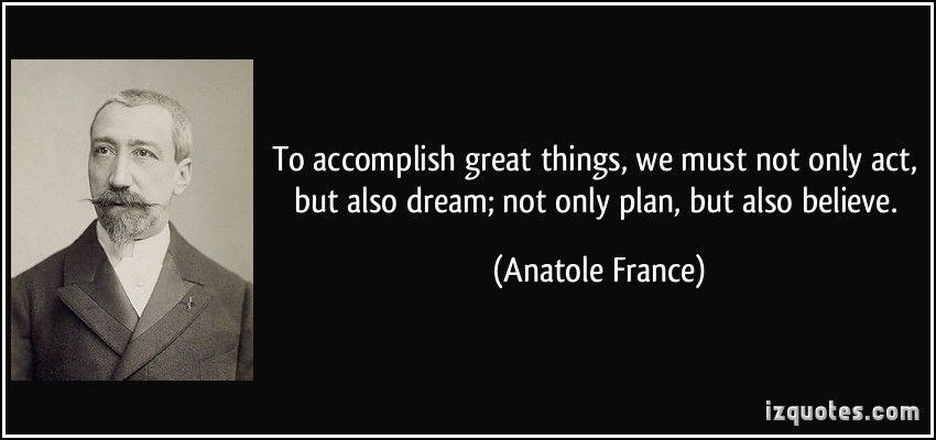Kết quả hình ảnh cho To accomplish great things, we must not only act, but also dream; not only plan, but also believe.
