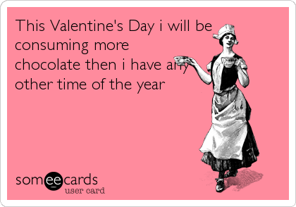This Valentine's Day i will be consuming more chocolate then i have any other time of the year.