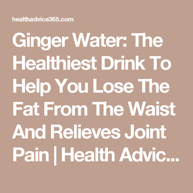 ginger water the healthiest drink to help you lose the fat from the